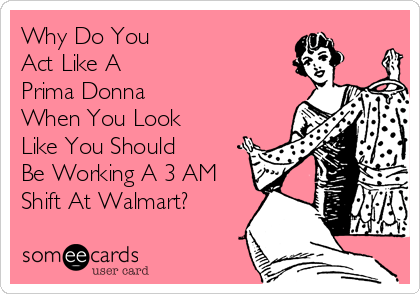 Why Do You Act Like A Prima Donna When You Look Like You Should Be Working A 3 AM Shift At Walmart?