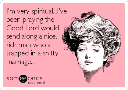 I'm very spiritual...I've been praying the Good Lord would send along a nice, rich man who's trapped in a shitty marriage...