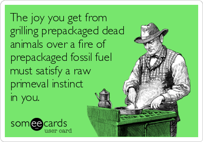 The joy you get from grilling prepackaged dead animals over a fire of prepackaged fossil fuel must satisfy a raw primeval instinct  in you.