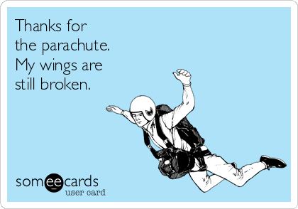 Thanks for the parachute. My wings are still broken.