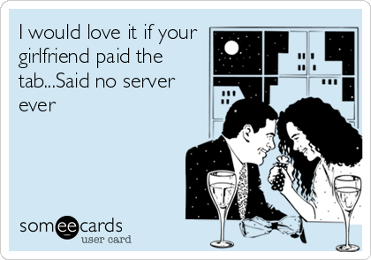 I would love it if your girlfriend paid the tab...Said no server ever