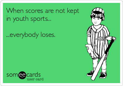 When scores are not kept  in youth sports...  ...everybody loses.