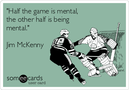 """""""Half the game is mental, the other half is being mental.""""  Jim McKenny"""