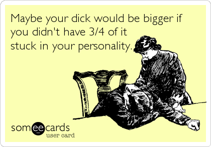 Maybe your dick would be bigger if you didn't have 3/4 of it stuck in your personality.