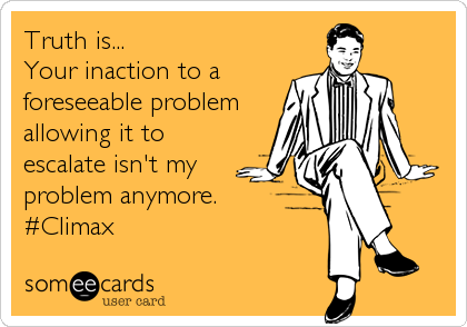 Truth is... Your inaction to a foreseeable problem allowing it to escalate isn't my problem anymore. #Climax