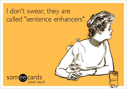 """I don't swear, they are called """"sentence enhancers""""."""