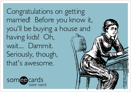 Congratulations on getting married!  Before you know it, you'll be buying a house and having kids!  Oh, wait....  Dammit.  Seriously, though, that's awesome.