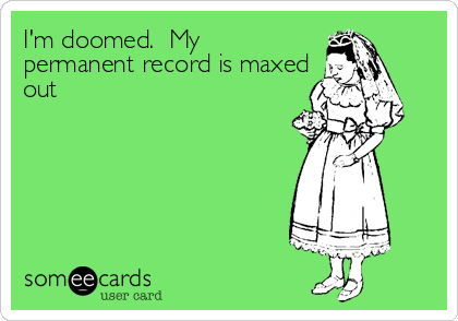I'm doomed.  My permanent record is maxed out
