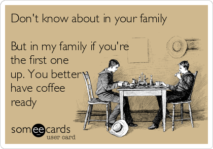 Don't know about in your family  But in my family if you're the first one up. You better have coffee ready