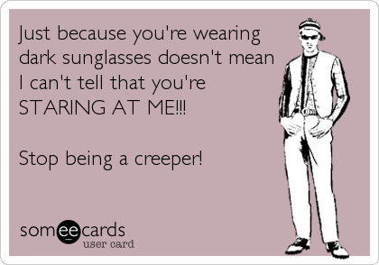 Just because you're wearing dark sunglasses doesn't mean I can't tell that you're STARING AT ME!!!  Stop being a creeper!