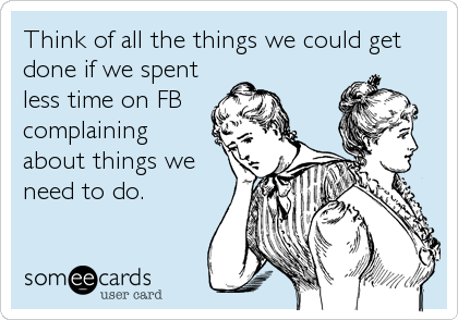 Think of all the things we could get done if we spent less time on FB  complaining about things we need to do.