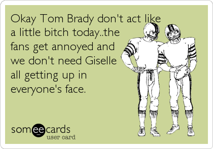 Okay Tom Brady don't act like a little bitch today..the fans get annoyed and we don't need Giselle all getting up in everyone's face.