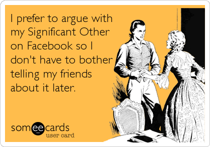 I prefer to argue with my Significant Other on Facebook so I don't have to bother telling my friends about it later.