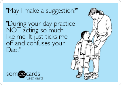 """""""May I make a suggestion?""""  """"During your day practice NOT acting so much like me. It just ticks me off and confuses your Dad."""""""
