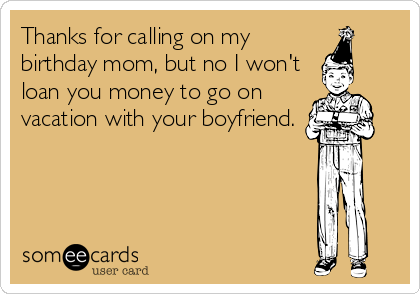 Thanks for calling on my birthday mom, but no I won't loan you money to go on vacation with your boyfriend.