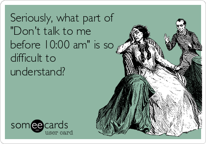 """Seriously, what part of """"Don't talk to me before 10:00 am"""" is so difficult to understand?"""