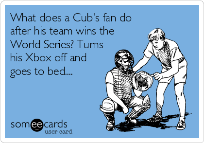 What does a Cub's fan do after his team wins the World Series? Turns his Xbox off and goes to bed....