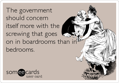 The government should concern itself more with the screwing that goes on in boardrooms than in bedrooms.