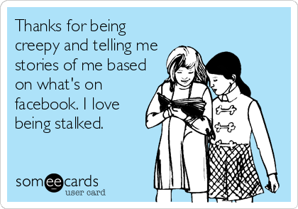 Thanks for being creepy and telling me stories of me based on what's on facebook. I love being stalked.