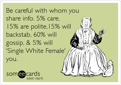 Be careful with whom youshare info. 5% care,15% are polite,15% willbackstab, 60% willgossip, & 5% will'Single White Female'you.