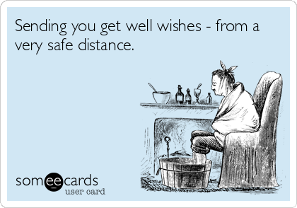 Sending you get well wishes - from a very safe distance.
