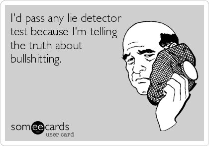 I'd pass any lie detector test because I'm telling the truth about bullshitting.
