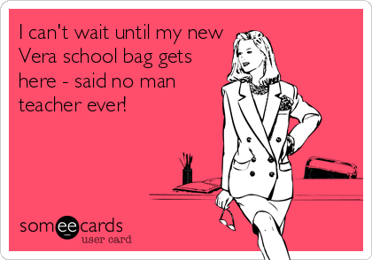 I can't wait until my new Vera school bag gets here - said no man teacher ever!