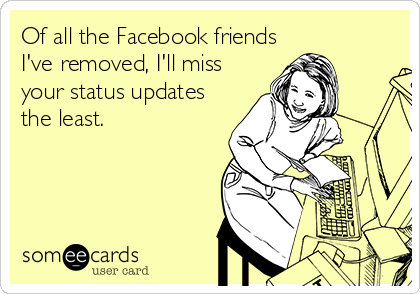 Of all the Facebook friends I've removed, I'll miss your status updates the least.