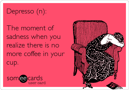 Depresso (n):   The moment of sadness when you realize there is no more coffee in your cup.
