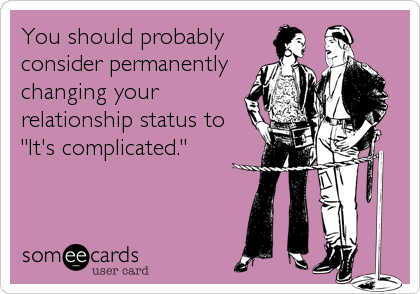 """You should probablyconsider permanentlychanging yourrelationship status to""""It's complicated."""""""