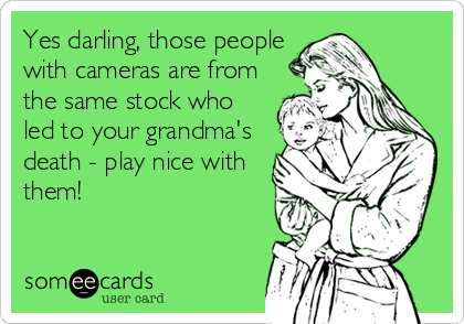 Yes darling, those people with cameras are from the same stock who led to your grandma's death - play nice with them!