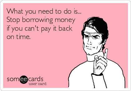 What you need to do is... Stop borrowing money if you can't pay it back on time.