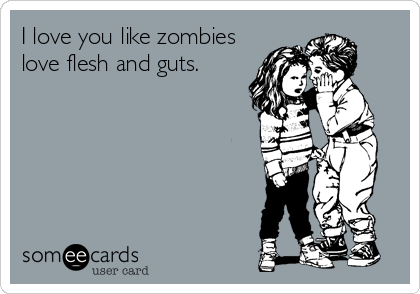 I love you like zombies love flesh and guts.