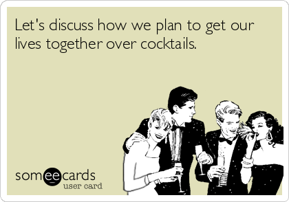 Let's discuss how we plan to get our lives together over cocktails.