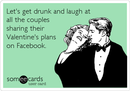 Let's get drunk and laugh at all the couples sharing their Valentine's plans on Facebook.