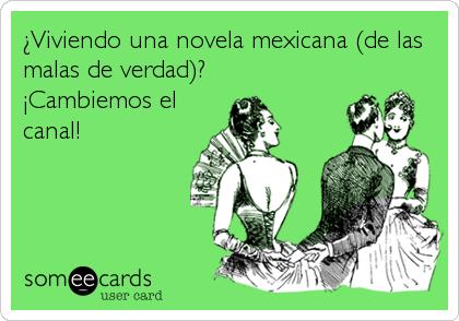 ¿Viviendo una novela mexicana (de las malas de verdad)?  ¡Cambiemos el canal!