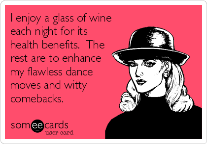 I enjoy a glass of wine each night for its health benefits.  The rest are to enhance my flawless dance moves and witty comebacks.