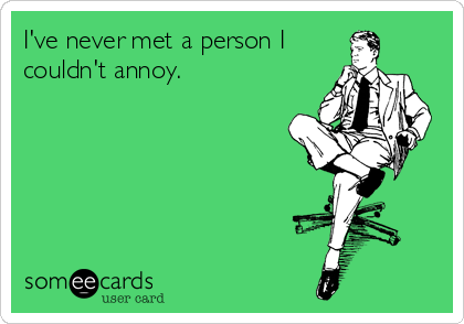I've never met a person I couldn't annoy.
