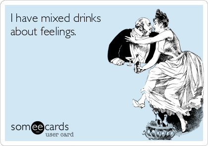 I have mixed drinks about feelings.