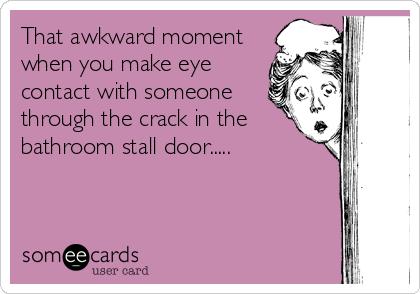 That awkward moment when you make eye contact with someone through the crack in the bathroom stall door.....