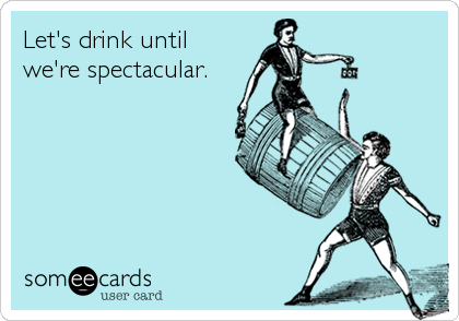 Let's drink untilwe're spectacular.