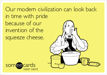 Our modern civilization can look back in time with pride because of our invention of the squeeze cheese.