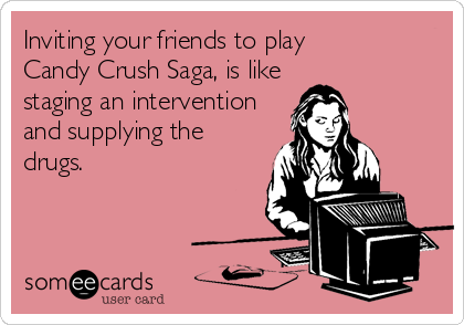 Inviting your friends to play Candy Crush Saga, is like staging an intervention and supplying the drugs.