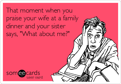 """That moment when you praise your wife at a family dinner and your sister says, """"What about me?"""""""