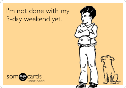I'm not done with my 3-day weekend yet.