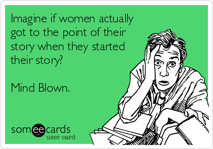 Imagine if women actually got to the point of their story when they started their story?  Mind Blown.