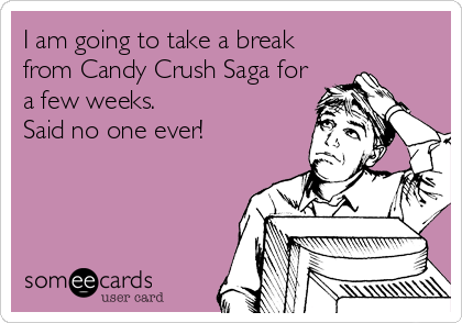 I am going to take a break from Candy Crush Saga for a few weeks. Said no one ever!
