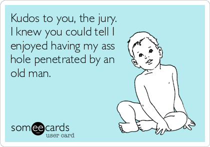 Kudos to you, the jury.  I knew you could tell I enjoyed having my ass hole penetrated by an old man.