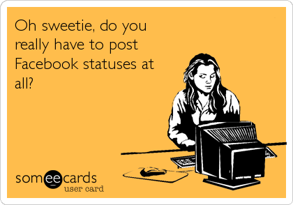 Oh sweetie, do you really have to post Facebook statuses at all?
