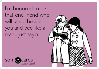 I'm honored to be that one friend who will stand beside you and pee like a man....just sayin'